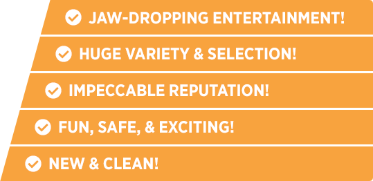 Jaw-Dropping Entertainment, Huge Variety & Selection, Impeccable Reputation, Fun Safe & Exciting, New & Clean